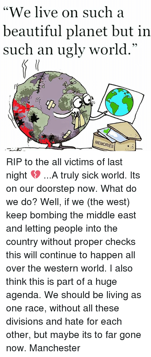 """Beautiful, Memes, and Ugly: """"We live on such a  beautiful planet but in  such an ugly world.""""  MEMORIES RIP to the all victims of last night 💔 ...A truly sick world. Its on our doorstep now. What do we do? Well, if we (the west) keep bombing the middle east and letting people into the country without proper checks this will continue to happen all over the western world. I also think this is part of a huge agenda. We should be living as one race, without all these divisions and hate for each other, but maybe its to far gone now. Manchester"""