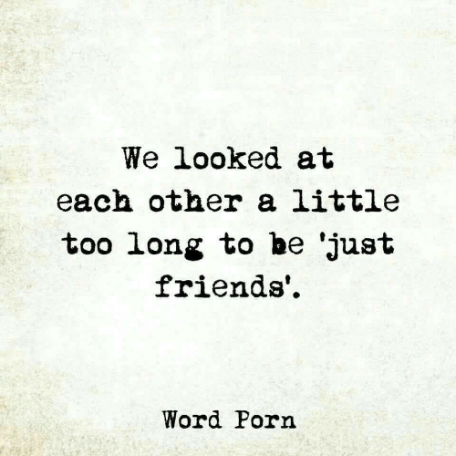 Just Friends: We looked at  each other a little  too long to be 'just  friends'.  Word Porn