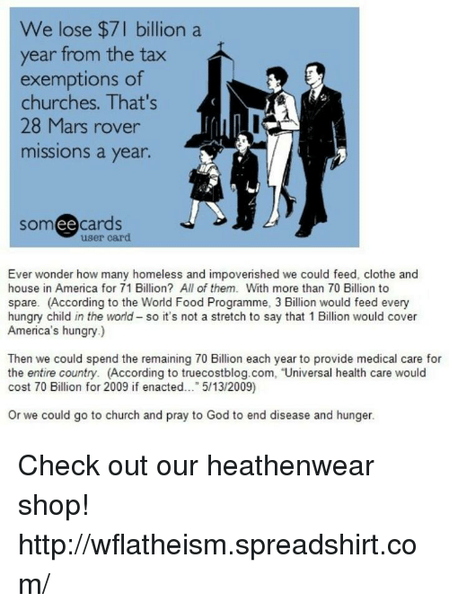 """provident: We lose $7 billion a  year from the tax  exemptions of  churches. That's  28 Mars rover  missions a year.  ee  cards  user card  Ever wonder how many homeless and impoverished we could feed, clothe and  house in America for 71 Billion? All of them. With more than 70 Billion to  spare. (According to the World Food Programme, 3 Billion would feed every  hungry child in the world so it's not a stretch to say that 1 Billion would cover  America's hungry  Then we could spend the remaining 70 Billion each year to provide medical care for  the entire country. (According to truecostblog.com, """"Universal health care would  cost 70 Billion for 2009 if enacted  5/13/2009  or we could go to church and pray to God to end disease and hunger. Check out our heathenwear shop! http://wflatheism.spreadshirt.com/"""