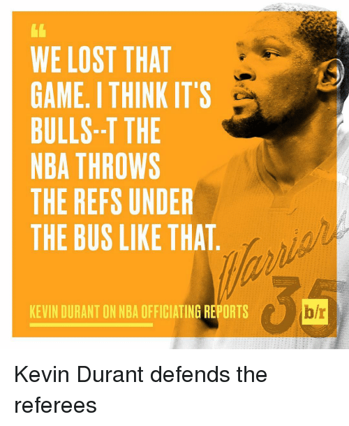 Kevin Durant, Nba, and Sports: WE LOST THAT  GAME ITHINK IT'S  BULLS--T THE  NBA THROWS  THE REFS UNDER  THE BUS LIKE THAT  KEVIN DURANT ON NBA OFFICIATING REPORTS  b/r Kevin Durant defends the referees
