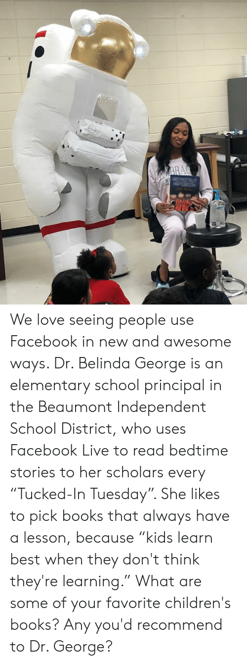 "Facebook Live: We love seeing people use Facebook in new and awesome ways. Dr. Belinda George is an elementary school principal in the Beaumont Independent School District, who uses Facebook Live to read bedtime stories to her scholars every ""Tucked-In Tuesday"". She likes to pick books that always have a lesson, because ""kids learn best when they don't think they're learning."" What are some of your favorite children's books? Any you'd recommend to Dr. George?"