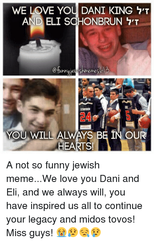 Jewish Memes: WE LOVE YOU DANI KING  AND ELI SCHONBRUN  nemes  YOU WILL ALWAYS BE IN OUR  HEARTS! A not so funny jewish meme...We love you Dani and Eli, and we always will, you have inspired us all to continue your legacy and midos tovos! Miss guys! 😭😥😪😢