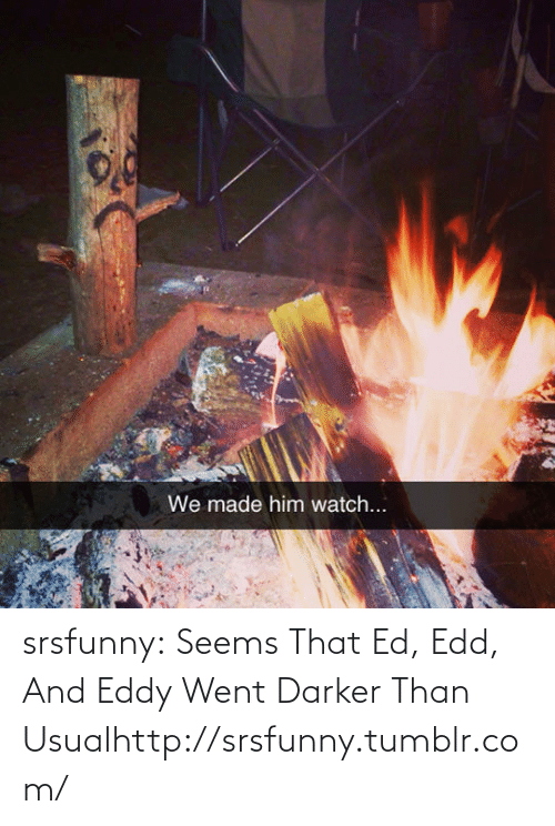 ed edd and eddy: We made him watch... srsfunny:  Seems That Ed, Edd, And Eddy Went Darker Than Usualhttp://srsfunny.tumblr.com/