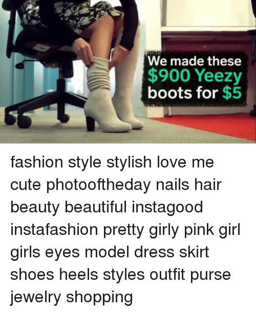 Memes, 🤖, and Model: We made these  900 Yeezy  boots for  $5 fashion style stylish love me cute photooftheday nails hair beauty beautiful instagood instafashion pretty girly pink girl girls eyes model dress skirt shoes heels styles outfit purse jewelry shopping