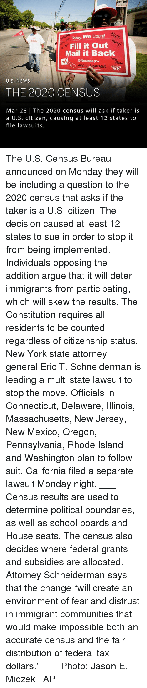 "Rhode Island: WE  March  u Today, We Count!  Fill it Out  Mail it Back  2010census.gov  cReek  U.S. NEWs  THE 2020 CENSUS  Mar 28 The 2020 census will ask if taker is  a U.S. citizen, causing at least 12 states to  file lawsuits. The U.S. Census Bureau announced on Monday they will be including a question to the 2020 census that asks if the taker is a U.S. citizen. The decision caused at least 12 states to sue in order to stop it from being implemented. Individuals opposing the addition argue that it will deter immigrants from participating, which will skew the results. The Constitution requires all residents to be counted regardless of citizenship status. New York state attorney general Eric T. Schneiderman is leading a multi state lawsuit to stop the move. Officials in Connecticut, Delaware, Illinois, Massachusetts, New Jersey, New Mexico, Oregon, Pennsylvania, Rhode Island and Washington plan to follow suit. California filed a separate lawsuit Monday night. ___ Census results are used to determine political boundaries, as well as school boards and House seats. The census also decides where federal grants and subsidies are allocated. Attorney Schneiderman says that the change ""will create an environment of fear and distrust in immigrant communities that would make impossible both an accurate census and the fair distribution of federal tax dollars."" ___ Photo: Jason E. Miczek 