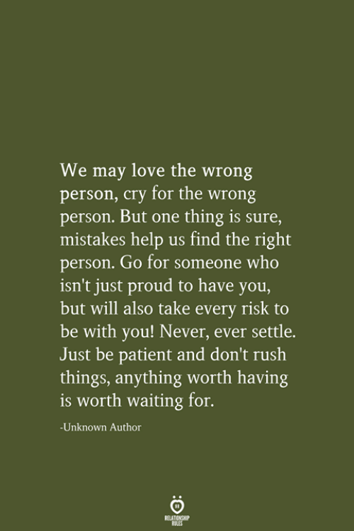 Wrong Person: We may love the wrong  person, cry for the wrong  person. But one thing is sure,  mistakes help us find the right  person. Go for someone who  isn't just proud to have you,  but will also take every risk to  be with you! Never, ever settle.  Just be patient and don't rush  things, anything worth having  is worth waiting for.  -Unknown Author  RELATIONSHIP  LES