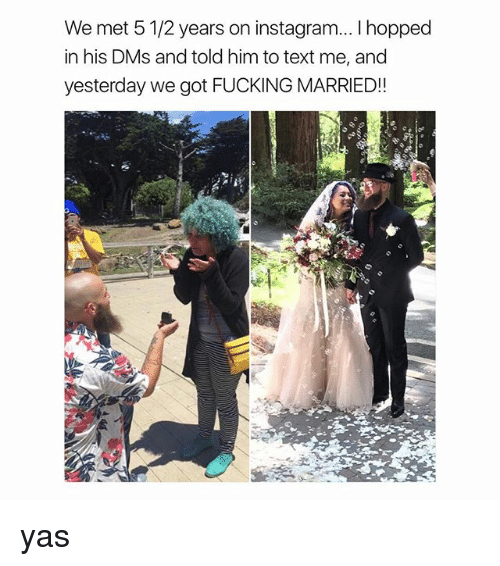 Mets: We met 5 1/2 years on instagram... I hopped  in his DMs and told him to text me, and  yesterday we got FUCKING MARRIED!! yas