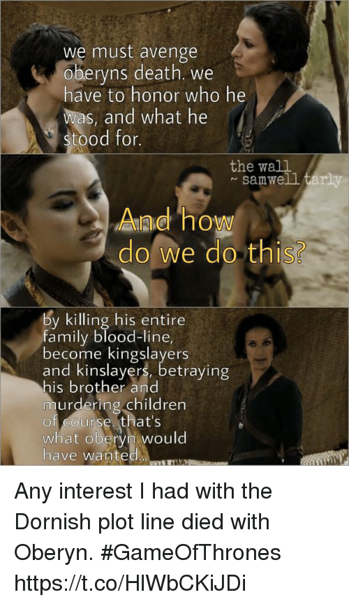 Samwell Tarly: we must avenge  oberyns death. we  have to honor who he  was, and what he  stood for.  the wall  samwell tarly  Aad how  do we do this?  by killing his entire  family blood-line  become kingslayers  and kinslayers, betraying  his brother an  murdering children  of course that's  what obervn would  have wanted Any interest I had with the Dornish plot line died with Oberyn. #GameOfThrones https://t.co/HlWbCKiJDi