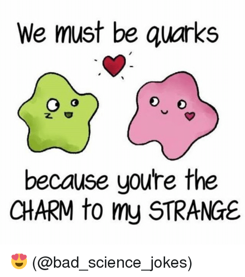 Science Jokes: We must be quarks  because youre the  CHARM to my STRANGE 😍 (@bad_science_jokes)