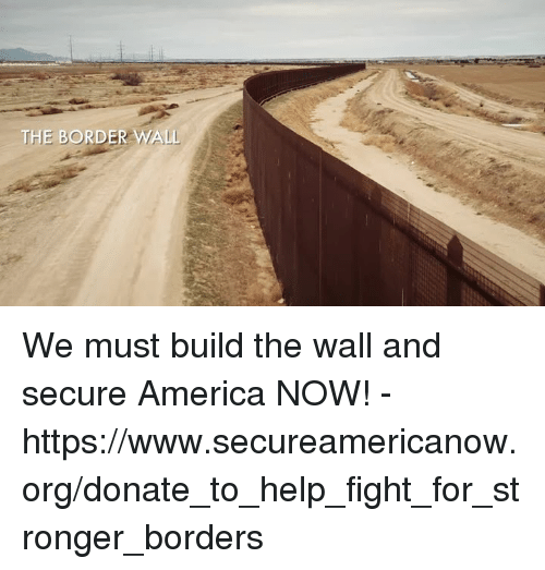 build-the-wall: We must build the wall and secure America NOW! - https://www.secureamericanow.org/donate_to_help_fight_for_stronger_borders