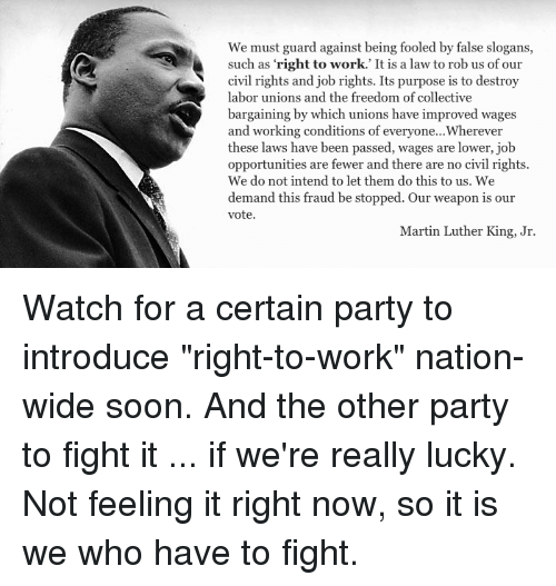 """Martin, Martin Luther King Jr., and Memes: We must guard against being fooled by false slogans,  such as 'right to work,' It is a law to rob us of our  civil rights and job rights. Its purpose is to destroy  labor unions and the freedom of collective  bargaining by which unions have improved wages  and working conditions of everyone...Wherever  these laws have been passed, wages are lower, job  opportunities are fewer and there are no civil rights.  We do not intend to let them do this to us. We  demand this fraud be stopped. Our weapon is our  vote.  Martin Luther King, Jr. Watch for a certain party to introduce """"right-to-work"""" nation-wide soon. And the other party to fight it ... if we're really lucky. Not feeling it right now, so it is we who have to fight."""