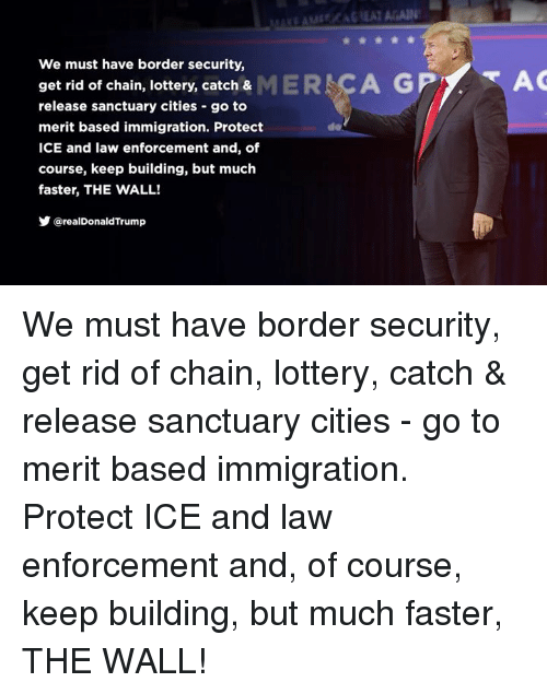 Lottery, Immigration, and Ice: We must have border security,  get rid of chain, lottery, catch & MER CA GP  AC  release sanctuary cities -go to  merit based immigration. Protect  ICE and law enforcement and, of  course, keep building, but much  faster, THE WALL!  Y @realDonaldTrump  de We must have border security, get rid of chain, lottery, catch & release sanctuary cities - go to merit based immigration. Protect ICE and law enforcement and, of course, keep building, but much faster, THE WALL!