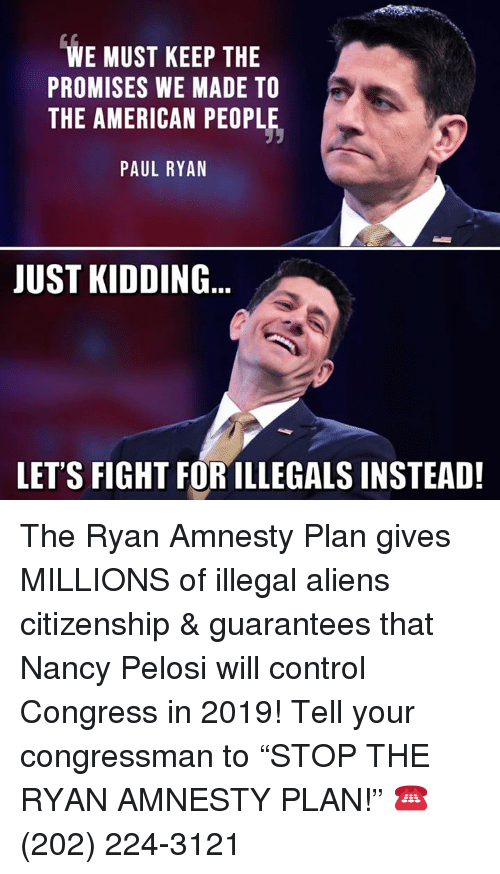 "Memes, Paul Ryan, and Control: WE MUST KEEP THE  PROMISES WE MADE TO  THE AMERICAN PEOPLE,  PAUL RYAN  JUST KIDDING  LET'S FIGHT FOR ILLEGALS INSTEAD! The Ryan Amnesty Plan gives MILLIONS of illegal aliens citizenship & guarantees that Nancy Pelosi will control Congress in 2019!  Tell your congressman to ""STOP THE RYAN AMNESTY PLAN!"" ☎️ (202) 224-3121"