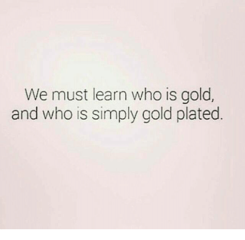 Gold, Who, and Plated: We must learn who is gold,  and who is simply gold plated