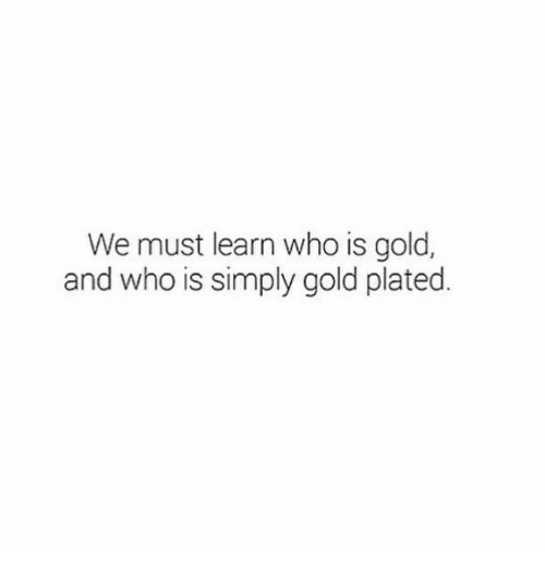 Gold, Who, and Plated: We must learn who is gold,  and who is simply gold plated.