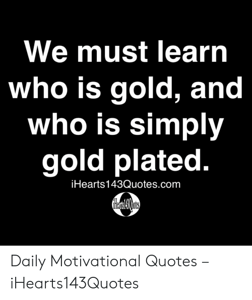 Quotes, Gold, and Com: We must learn  who is gold, and  who is simply  gold plated.  iHearts143Quotes.com Daily Motivational Quotes – iHearts143Quotes