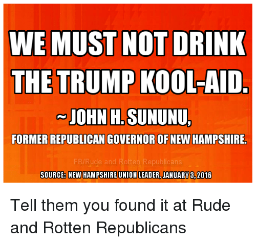 Trump Kool Aid: WE MUST NOT DRINK  THE TRUMP KOOL-AID  JOHN H. SUNUNU,  FORMER REPUBLICAN GOVERNOR OF NEW HAMPSHIRE.  SOURCEB NEW HAMPSHIREUNION LEADER, JANUARY 8,2016 Tell them you found it at Rude and Rotten Republicans
