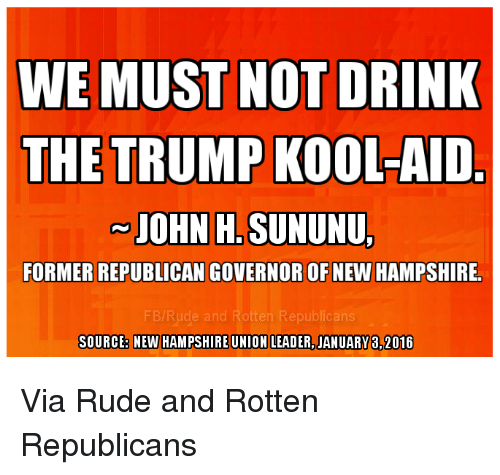 Trump Kool Aid: WE MUST NOT DRINK  THE TRUMP KOOL-AID  JOHN H. SUNUNU,  FORMER REPUBLICAN GOVERNOR OF NEW HAMPSHIRE.  SOURCEB NEW HAMPSHIREUNION LEADER, JANUARY 8,2016 Via Rude and Rotten Republicans