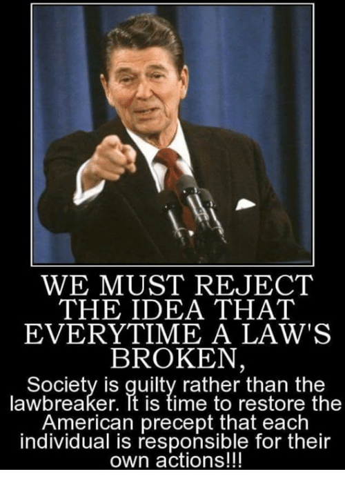Memes, American, and Time: WE MUST REJECT  THE IDEA THAT  EVERYTIME A LAW'S  BROKEN,  Society is quilty rather than the  lawbreaker. Tt is time to restore the  American precept that each  individual is responsible for their  own actions!!!