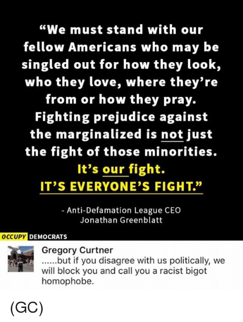 """Love, Memes, and Racist: """"We must stand with our  fellow Americans who may be  singled out for how they look,  who they love, where they're  from or how they pray.  Fighting prejudice against  the marginalized is not just  the fight of those minorities.  It's our fight.  IT'S EVERYONE'S FIGHT.""""  Anti-Defamation League CEO  Jonathan Greenblatt  OCCUPY DEMOCRATS  Gregory Curtner  ......but if you disagree with us politically, we  will block you and call you a racist bigot  homophobe. (GC)"""