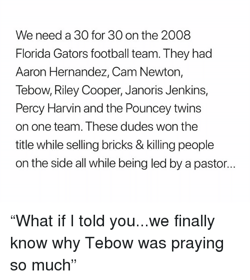 "Cam Newton: We need a 30 for 30 on the 2008  Florida Gators football team. They had  Aaron Hernandez, Cam Newton,  Tebow, Riley Cooper, Janoris Jenkins,  Percy Harvin and the Pouncey twins  on one team. These dudes won the  title while selling bricks & killing people  on the side all while being led by a pastor... ""What if I told you...we finally know why Tebow was praying so much"""
