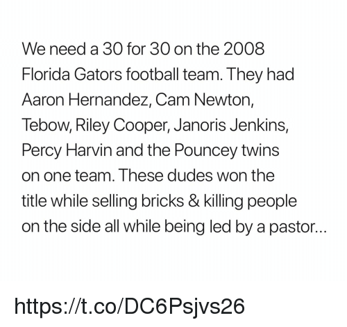 Cam Newton: We need a 30 for 30 on the 2008  Florida Gators football team. They had  Aaron Hernandez, Cam Newton,  Tebow, Riley Cooper, Janoris Jenkins,  Percy Harvin and the Pouncey twins  on one team. Ihese dudes won the  title while selling bricks & killing people  on the side all while being led by a pastor... https://t.co/DC6Psjvs26
