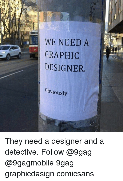 Graphicdesign: WE NEED A  A GRAPHIC  DESIGNER  Obviously. They need a designer and a detective. Follow @9gag @9gagmobile 9gag graphicdesign comicsans