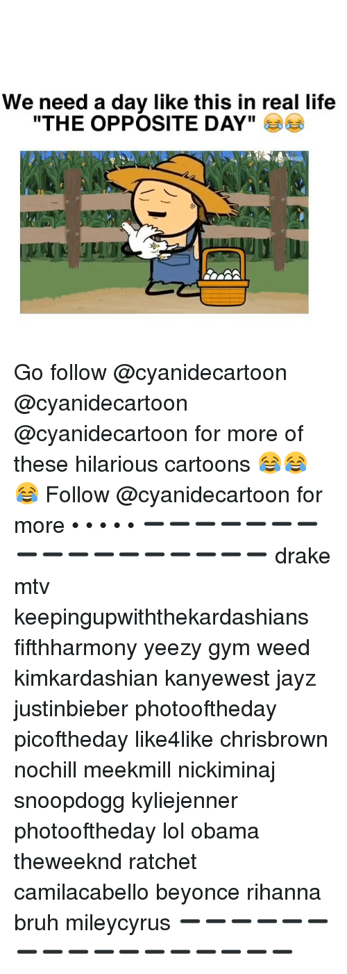 "Memes, Mtv, and Ratchet: We need a day like this in real life  ""THE OPPOSITE DAY"" Go follow @cyanidecartoon @cyanidecartoon @cyanidecartoon for more of these hilarious cartoons 😂😂😂 Follow @cyanidecartoon for more • • • • • ➖➖➖➖➖➖➖➖➖➖➖➖➖➖➖➖➖ drake mtv keepingupwiththekardashians fifthharmony yeezy gym weed kimkardashian kanyewest jayz justinbieber photooftheday picoftheday like4like chrisbrown nochill meekmill nickiminaj snoopdogg kyliejenner photooftheday lol obama theweeknd ratchet camilacabello beyonce rihanna bruh mileycyrus ➖➖➖➖➖➖➖➖➖➖➖➖➖➖➖➖➖"