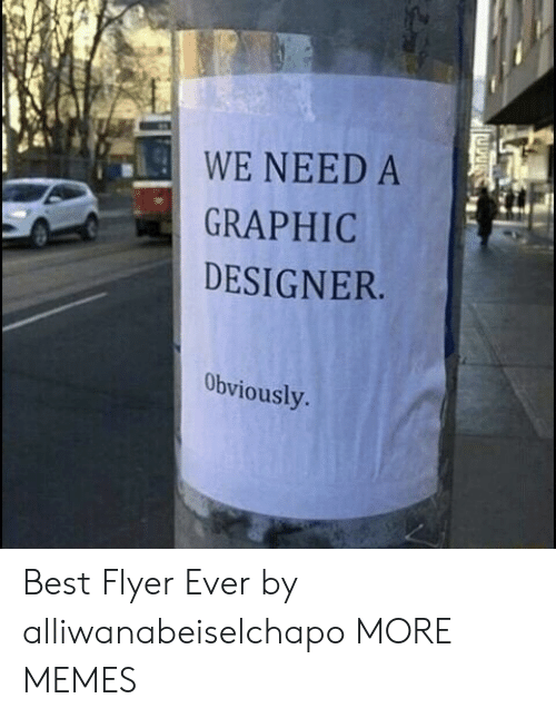 flyer: WE NEED A  GRAPHIC  DESIGNER  Obviously Best Flyer Ever by alliwanabeiselchapo MORE MEMES