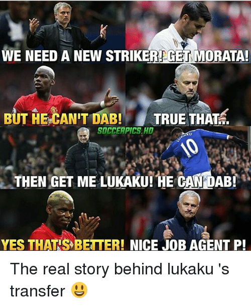 Memes, True, and The Real: WE NEED A NEW STRIKEREGET MORATA  BUT HE-CAN'T DAB TRUE THAT..  SOCCEAPICS.HD  THEN GET ME LUKAKU! HE CAN DAB!  YES THAT'S BETTER! NICE JOB AGENT P! The real story behind lukaku 's transfer 😃