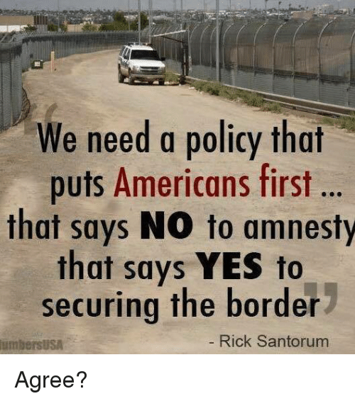 Memes, 🤖, and Yes: We need a policy that  puts Americans first ..  that says NO to amnesty  that says YES to  securing the border  umbersusA  Rick Santorum Agree?