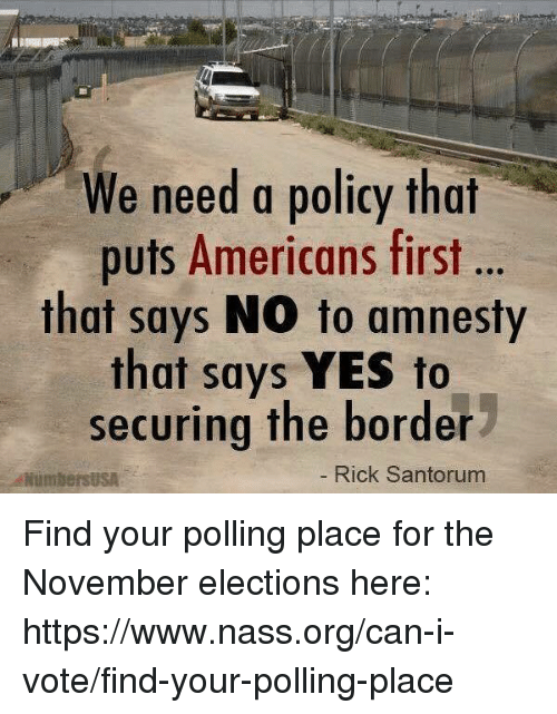 Elections: We need a policy that  puts Americans first  that says NO to amnesty  that says YES to  securing the border  NumbersUSA  Rick Santorum Find your polling place for the November elections here: https://www.nass.org/can-i-vote/find-your-polling-place