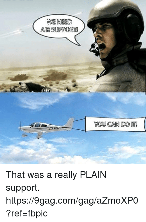9gag, Dank, and 🤖: WE NEED  AIR SUPPORT  YOU CAN DO IT! That was a really PLAIN support. https://9gag.com/gag/aZmoXP0?ref=fbpic