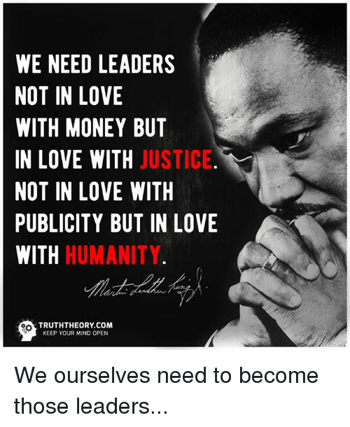 Love, Memes, and Money: WE NEED LEADERS  NOT IN LOVE  WITH MONEY BUT  IN LOVE WITH JUSTICE  NOT IN LOVE WITH  PUBLICITY BUT IN LOVE  WITH HUMANITY.  箏  TRUTHTHEORY.COM  KEEP YOUR MIND OPEN We ourselves need to become those leaders...