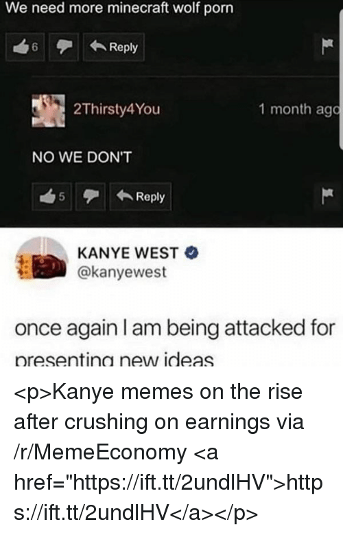 "Kanye, Memes, and Minecraft: We need more minecraft wolf porn  6Reply  2Thirsty4You  1 month ago  NO WE DON'T  5 Reply  KANYE WEST  @kanyewest  once again I am being attacked for  presentina new ideas <p>Kanye memes on the rise after crushing on earnings via /r/MemeEconomy <a href=""https://ift.tt/2undlHV"">https://ift.tt/2undlHV</a></p>"