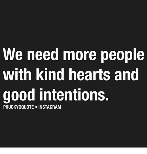 Instagram, Memes, and Good: We need more people  with kind hearts and  good intentions.  PHUCKYOQUOTE INSTAGRAM