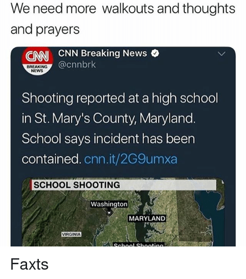 cnn.com, Memes, and News: We need more walkouts and thoughts  and prayers  ENN CNN Breaking News o  @cnnbrk  BREAKING  NEWS  Shooting reported at a high school  in St. Mary's County, Maryland.  School says incident has been  contained. cnn.it/2G9umxa  SCHOOL SHOOTING  Washington  MARYLAND  VIRGINIA Faxts