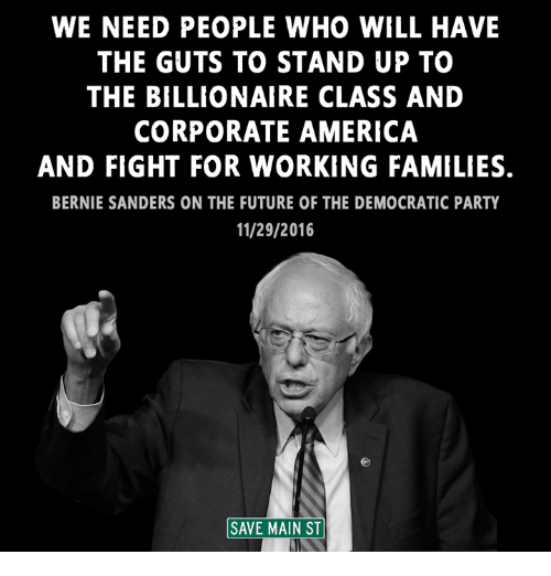Bernie Sanders, Memes, and Democratic Party: WE NEED PEOPLE WHO WILL HAVE  THE GUTS TO STAND UP TO  THE BILLIONAIRE CLASS AND  CORPORATE AMERICA  AND FIGHT FOR WORKING FAMILIES.  BERNIE SANDERS ON THE FUTURE OF THE DEMOCRATIC PARTY  11/29/2016  SAVE MAIN ST