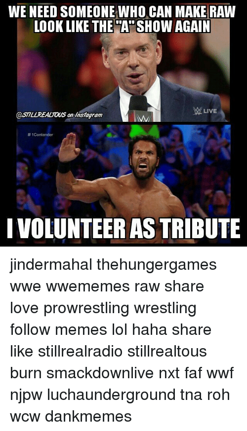 faf: WE NEED SOMEONE WHO CAN MAKE RAW  LOOK LIKE THE SHOW AGAIN  MM LIVE  @STTLZREALTONS an instagram  1Contender  IVOLUNTEER AS TRIBUTE jindermahal thehungergames wwe wwememes raw share love prowrestling wrestling follow memes lol haha share like stillrealradio stillrealtous burn smackdownlive nxt faf wwf njpw luchaunderground tna roh wcw dankmemes