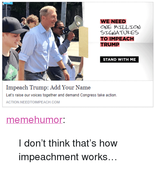 """Impeach Trump: WE NEED  STGWATURES  TO IMPEACH  TRUMP  STAND WITH ME  Impeach Trump: Add Your Name  Let's raise our voices together and demand Congress take action.  ACTION.NEEDTOIMPEACH.COM <p><a href=""""http://memehumor.net/post/166887547188/i-dont-think-thats-how-impeachment-works"""" class=""""tumblr_blog"""">memehumor</a>:</p>  <blockquote><p>I don't think that's how impeachment works…</p></blockquote>"""