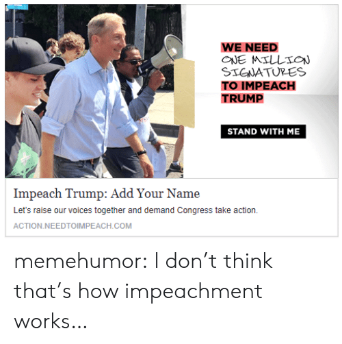 Impeach Trump: WE NEED  STGWATURES  TO IMPEACH  TRUMP  STAND WITH ME  Impeach Trump: Add Your Name  Let's raise our voices together and demand Congress take action.  ACTION.NEEDTOIMPEACH.COM memehumor:  I don't think that's how impeachment works…