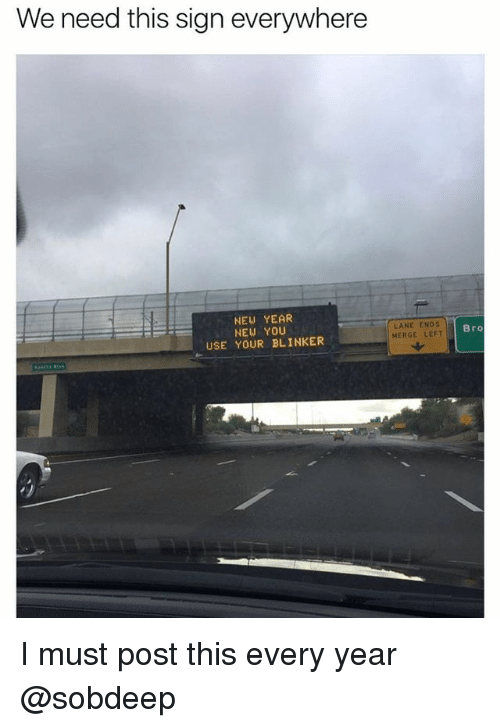 Funny, Meme, and New Year's: We need this sign everywhere  NEW YEAR  NEW YOU  USE YOUR BLINKER  LANE ENDS  MERGE LEFT  Bro I must post this every year @sobdeep