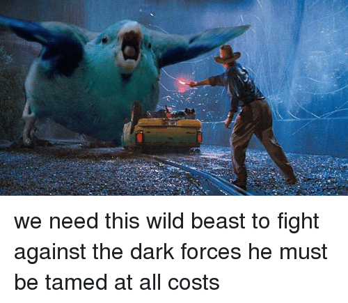 tamed: we need this wild beast to fight against the dark forces he must be tamed at all costs