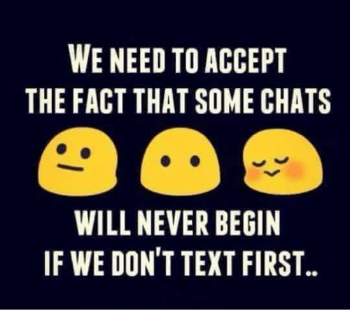 Memes, Texting, and Chat: WE NEED TO ACCEPT  THE FACT THAT SOME CHATS  WILL NEVER BEGIN  IF WE DON'T TEXT FIRST.