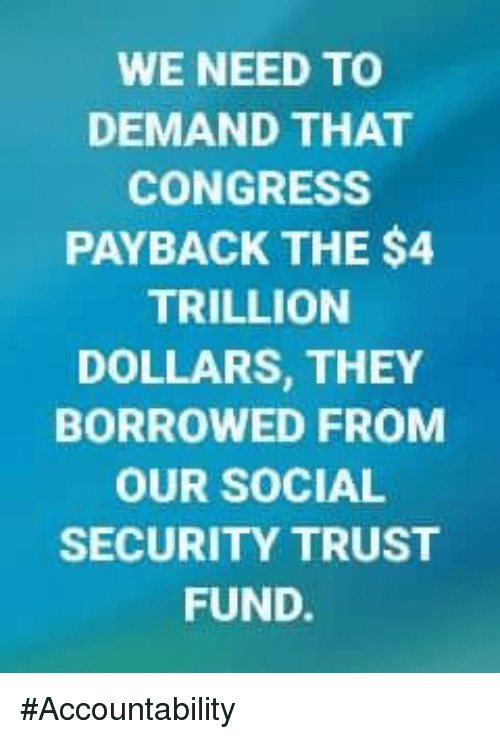 payback: WE NEED TO  DEMAND THAT  CONGRESS  PAYBACK THE $4  TRILLION  DOLLARS, THEY  BORROWED FROM  OUR SOCIAL  SECURITY TRUST  FUND. #Accountability