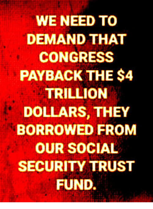 payback: WE NEED TO  DEMAND THAT  CONGRESS  PAYBACK THE $4  TRILLION  DOLLARS, THEY  BORROWED FROM  OUR SOCIAL  SECURITY TRUST  FUND.