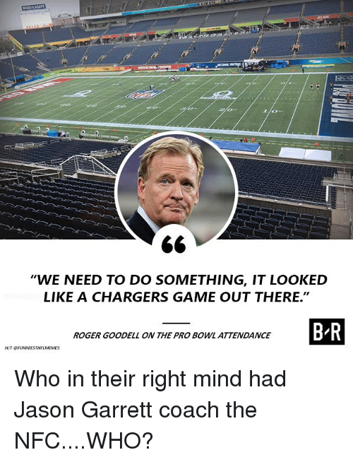 "Goodell: WE NEED TO DO SOMETHING, IT LOOKED  LIKE A CHARGERS GAME OUT THERE.""  ROGER GOODELL ON THE PRO BOWL ATTENDANCE Who in their right mind had Jason Garrett coach the NFC....WHO?"