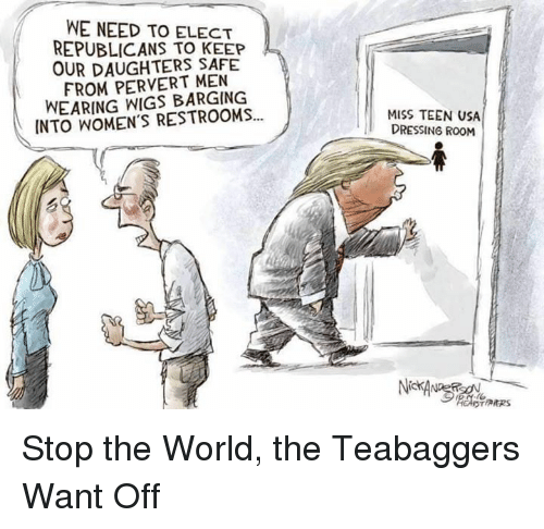 barge: WE NEED TO ELECT  REPUBLICANS KEEP  OUR DAUGHTERS SAFE  FROM PERVERT MEN  WEARING WIGS BARGING  INTO WOMEN'S RESTROOMS...  MISS TEEN USA  DRESSING ROOM  DTARRS Stop the World, the Teabaggers Want Off
