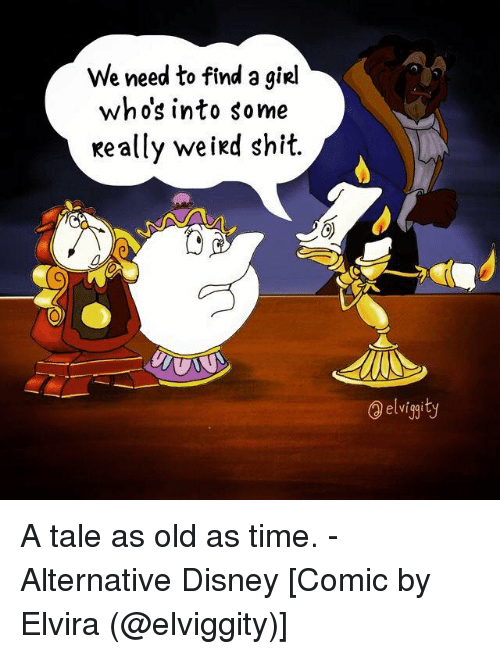 Memes, Elvira, and 🤖: We need to find a giRI  whos into some  Really weird shit.  elviggity A tale as old as time. - Alternative Disney [Comic by Elvira (@elviggity)]