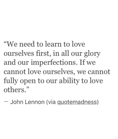 """John Lennon: """"We need to learn to love  ourselves first, in all our glory  and our imperfections. If we  cannot love ourselves, we cannot  fully open to our ability to love  others.""""  C0  95  John Lennon (via quotemadness)"""